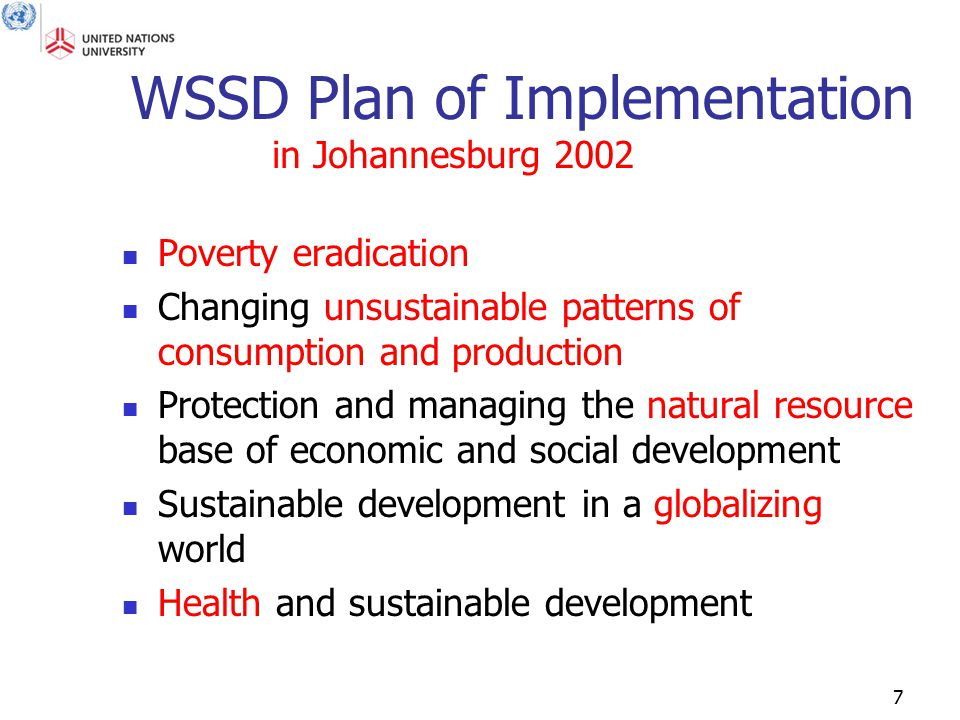 7 WSSD Plan of Implementation Poverty eradication Changing unsustainable patterns of consumption and production Protection and managing the natural re
