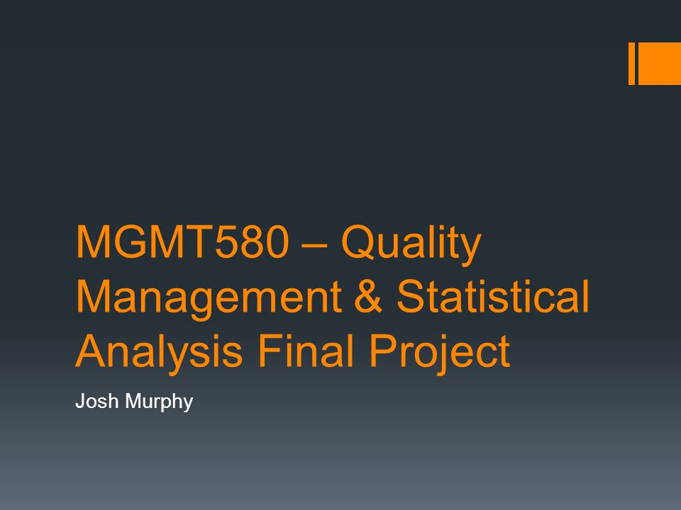 MGMT580 – Quality Management & Statistical Analysis Final Project Josh Murphy