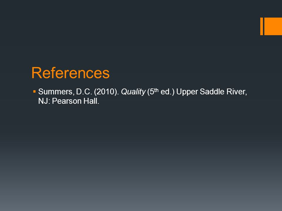 References  Summers, D.C. (2010). Quality (5 th ed.) Upper Saddle River, NJ: Pearson Hall.