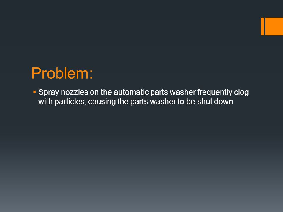 Problem:  Spray nozzles on the automatic parts washer frequently clog with particles, causing the parts washer to be shut down