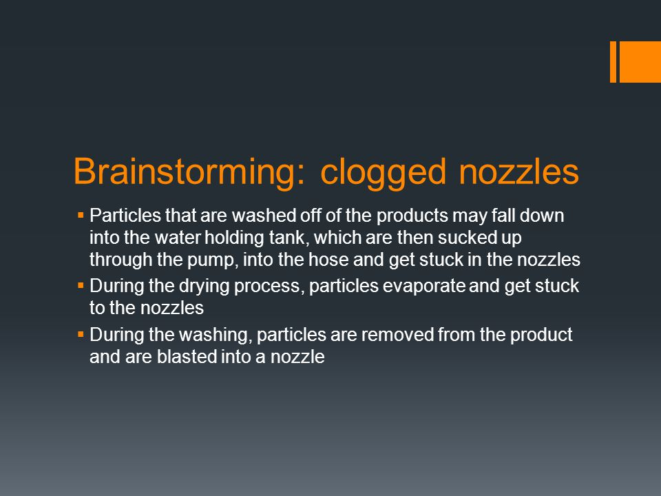 Brainstorming: clogged nozzles  Particles that are washed off of the products may fall down into the water holding tank, which are then sucked up through the pump, into the hose and get stuck in the nozzles  During the drying process, particles evaporate and get stuck to the nozzles  During the washing, particles are removed from the product and are blasted into a nozzle