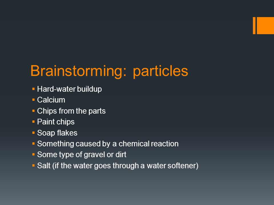 Brainstorming: particles  Hard-water buildup  Calcium  Chips from the parts  Paint chips  Soap flakes  Something caused by a chemical reaction  Some type of gravel or dirt  Salt (if the water goes through a water softener)