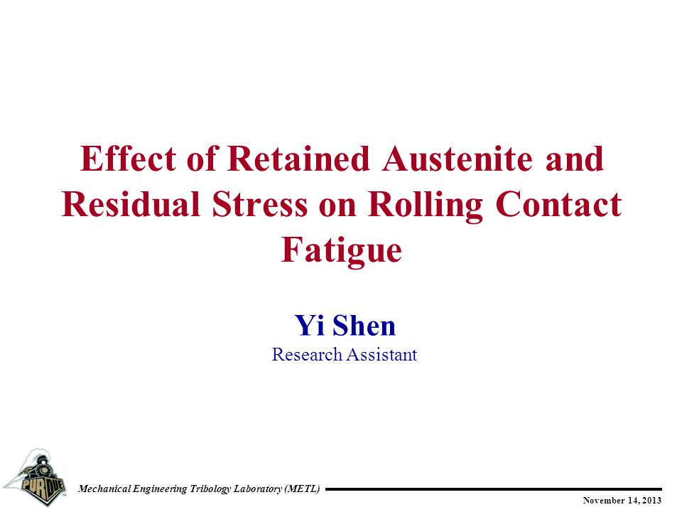 Mechanical Engineering Tribology Laboratory (METL) November 14, 2013 Yi Shen Research Assistant Effect of Retained Austenite and Residual Stress on Rolling Contact Fatigue