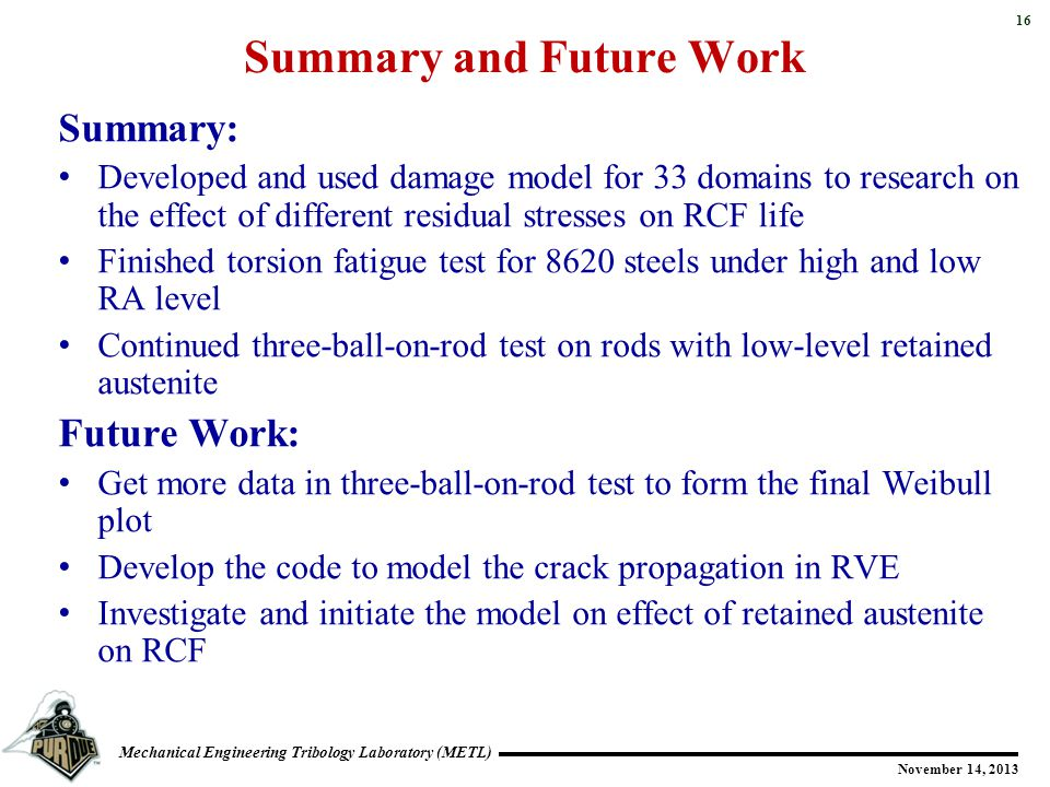 16 Mechanical Engineering Tribology Laboratory (METL) November 14, 2013 Summary and Future Work Summary: Developed and used damage model for 33 domains to research on the effect of different residual stresses on RCF life Finished torsion fatigue test for 8620 steels under high and low RA level Continued three-ball-on-rod test on rods with low-level retained austenite Future Work: Get more data in three-ball-on-rod test to form the final Weibull plot Develop the code to model the crack propagation in RVE Investigate and initiate the model on effect of retained austenite on RCF
