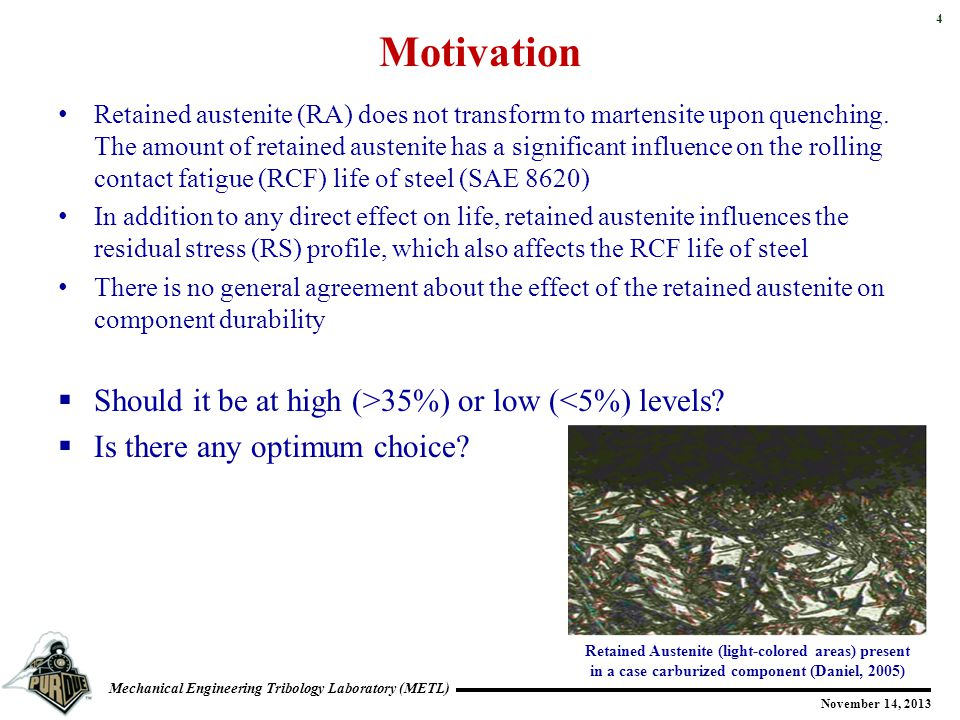 4 Mechanical Engineering Tribology Laboratory (METL) November 14, 2013 Motivation Retained austenite (RA) does not transform to martensite upon quench