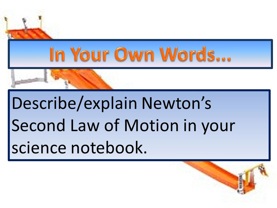 Describe/explain Newton's Second Law of Motion in your science notebook.