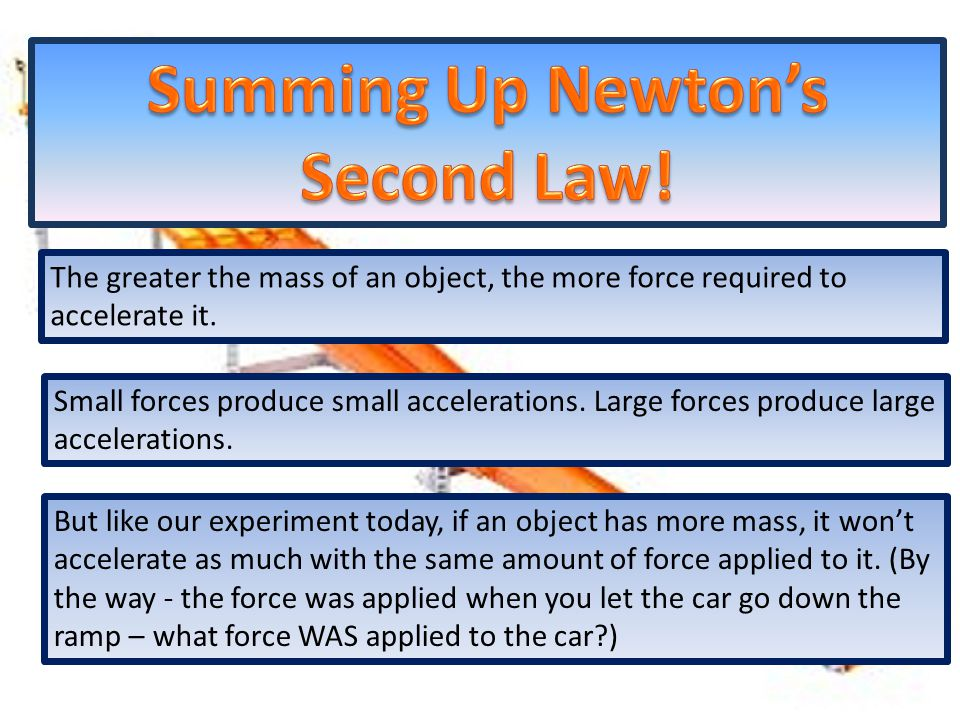 The greater the mass of an object, the more force required to accelerate it.