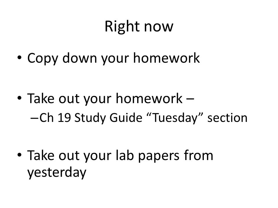 Right now Copy down your homework Take out your homework – – Ch 19 Study Guide Tuesday section Take out your lab papers from yesterday