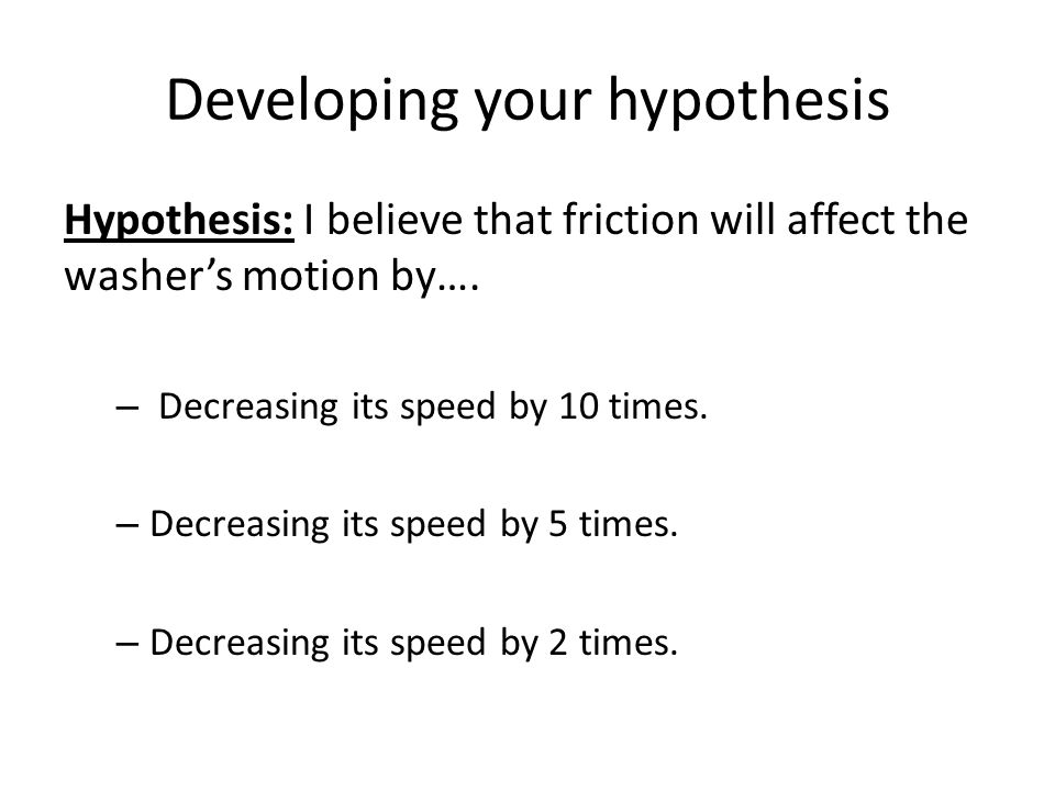 Developing your hypothesis Hypothesis: I believe that friction will affect the washer's motion by….