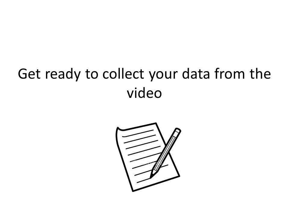 Get ready to collect your data from the video