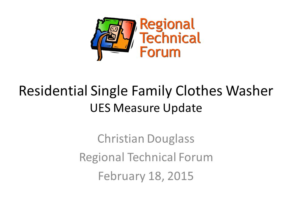 Residential Single Family Clothes Washer UES Measure Update Christian Douglass Regional Technical Forum February 18, 2015