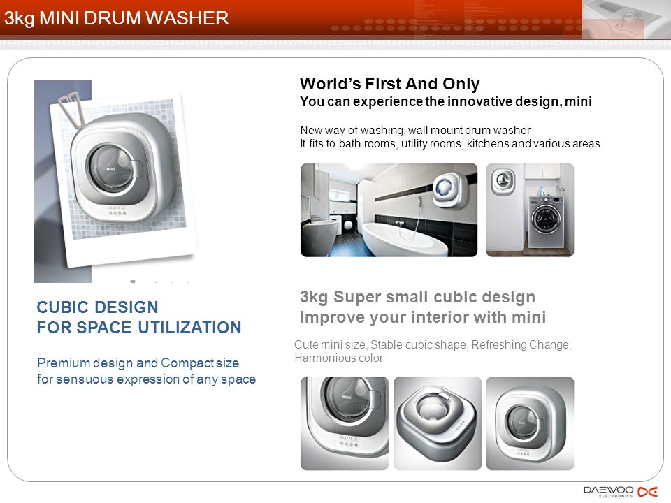 Normal: DWD-M300WA World's First And Only Cubic design for space utilization 3kg Super small, 29.2cm Super slim Spoon type detergent case Start drum realizes more delicate washer Conditioner auto-feeding Low noise motor Child lock(Button hold, Door lock) Cold wash only Various course : Cotton, Delicate, Mid night, Spin, Tub clean Rinse+ : Max 5 times Size : 550W*600H*292D mm Weight : 16.5kg Color : Antique Pink World's First And Only Cubic design for space utilization 3kg Super small, 29.2cm Super slim Spoon type detergent case Start drum realizes more delicate washer Conditioner auto-feeding Low noise motor Child lock(Button hold, Door lock) Cold wash only Various course : Cotton, Delicate, Mid night, Spin, Tub clean Rinse+ : Max 5 times Size : 550W*600H*292D mm Weight : 16.5kg Color : Antique Pink 16 3kg MINI DRUM WASHER