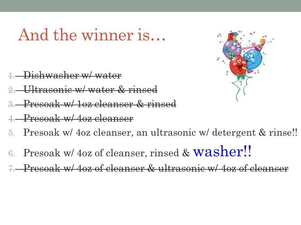 And the winner is… 1. Dishwasher w/ water 2. Ultrasonic w/ water & rinsed 3.