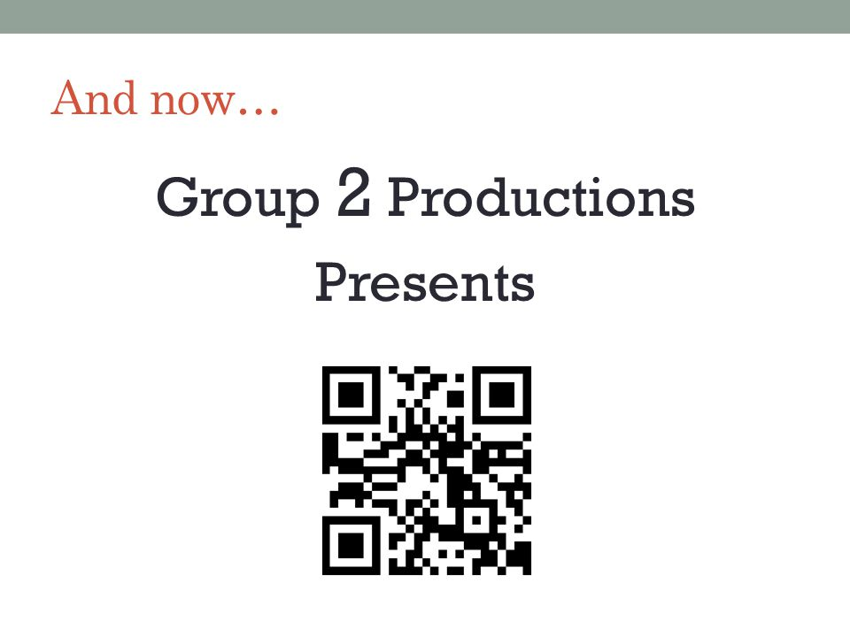 And now… Group 2 Productions Presents