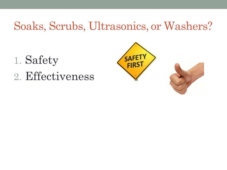 Soaks, Scrubs, Ultrasonics, or Washers 1. Safety 2. Effectiveness