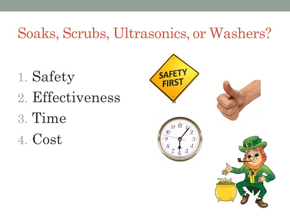 Soaks, Scrubs, Ultrasonics, or Washers 1. Safety 2. Effectiveness 3. Time 4. Cost