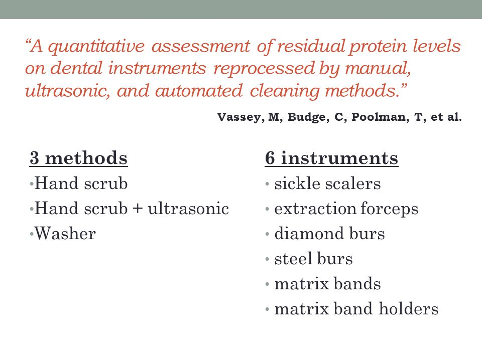 A quantitative assessment of residual protein levels on dental instruments reprocessed by manual, ultrasonic, and automated cleaning methods. 3 methods Hand scrub Hand scrub + ultrasonic Washer 6 instruments sickle scalers extraction forceps diamond burs steel burs matrix bands matrix band holders Vassey, M, Budge, C, Poolman, T, et al.