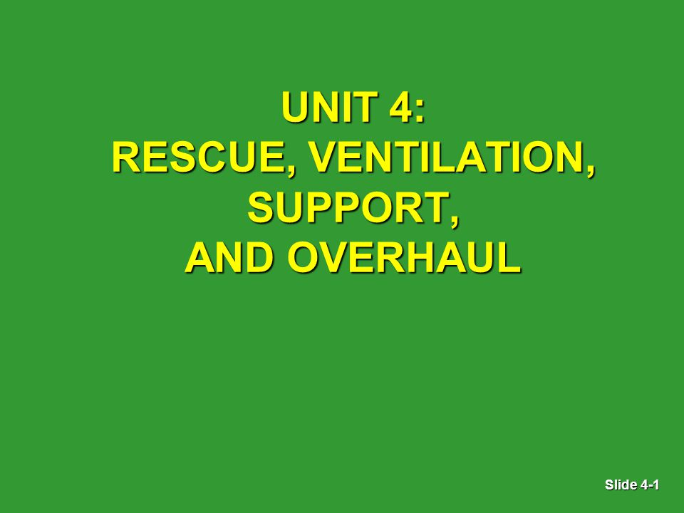 Slide 4-1 UNIT 4: RESCUE, VENTILATION, SUPPORT, AND OVERHAUL