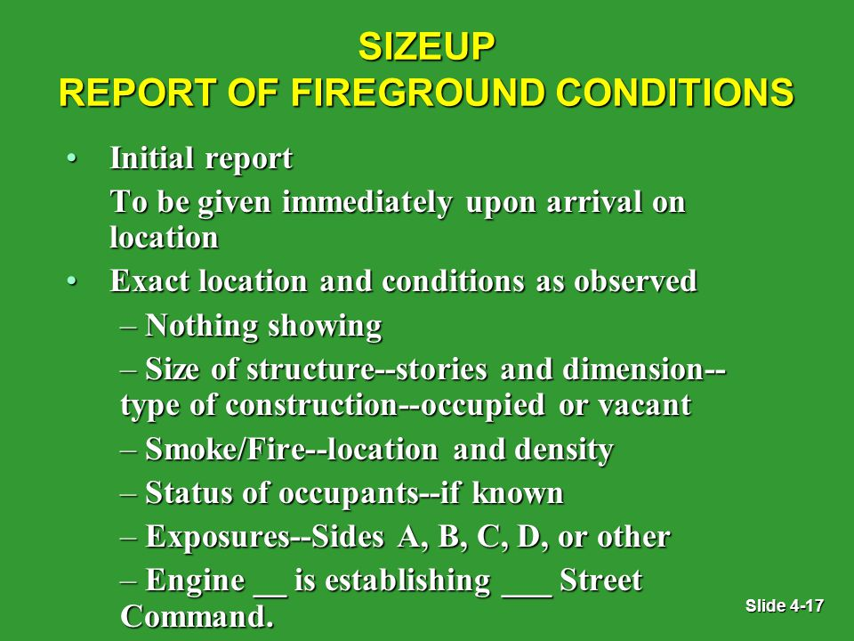 Slide 4-17 SIZEUP REPORT OF FIREGROUND CONDITIONS Initial reportInitial report To be given immediately upon arrival on location Exact location and conditions as observedExact location and conditions as observed – Nothing showing – Size of structure--stories and dimension-- type of construction--occupied or vacant – Smoke/Fire--location and density – Status of occupants--if known – Exposures--Sides A, B, C, D, or other – Engine __ is establishing ___ Street Command.