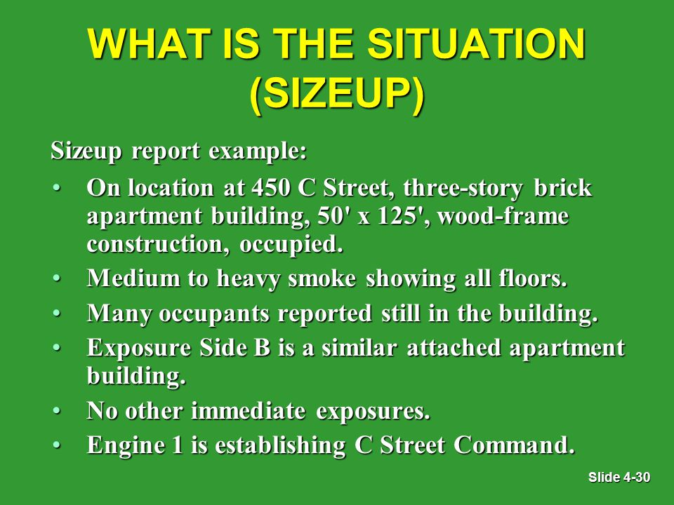 Slide 4-30 WHAT IS THE SITUATION (SIZEUP) On location at 450 C Street, three-story brick apartment building, 50 x 125 , wood-frame construction, occupied.On location at 450 C Street, three-story brick apartment building, 50 x 125 , wood-frame construction, occupied.