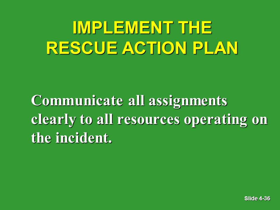 Slide 4-36 IMPLEMENT THE RESCUE ACTION PLAN Communicate all assignments clearly to all resources operating on the incident.