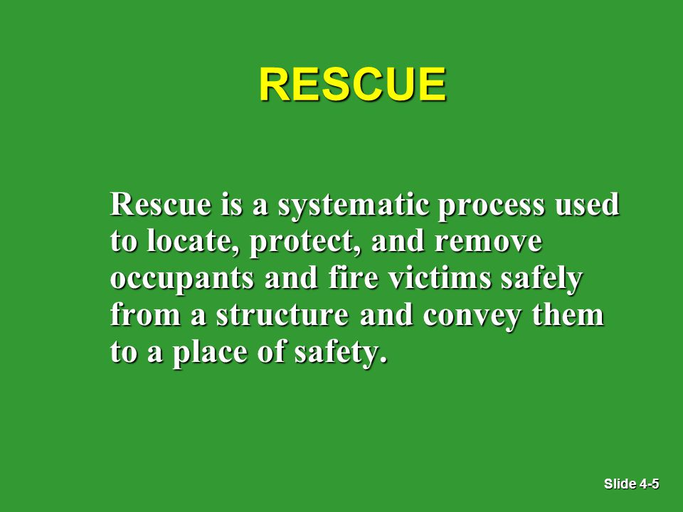 Slide 4-5 RESCUE Rescue is a systematic process used to locate, protect, and remove occupants and fire victims safely from a structure and convey them to a place of safety.