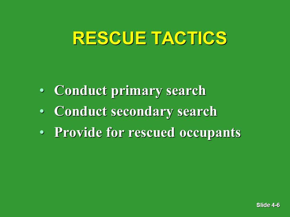 Slide 4-6 RESCUE TACTICS Conduct primary searchConduct primary search Conduct secondary searchConduct secondary search Provide for rescued occupantsProvide for rescued occupants