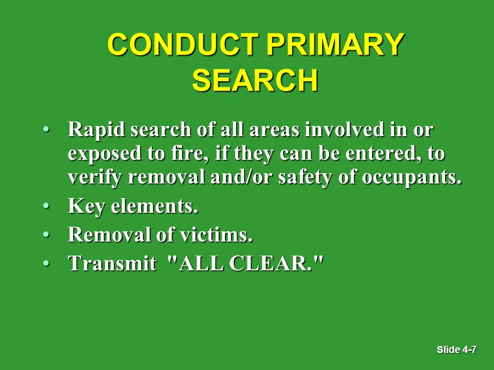 Slide 4-7 CONDUCT PRIMARY SEARCH Rapid search of all areas involved in or exposed to fire, if they can be entered, to verify removal and/or safety of occupants.Rapid search of all areas involved in or exposed to fire, if they can be entered, to verify removal and/or safety of occupants.