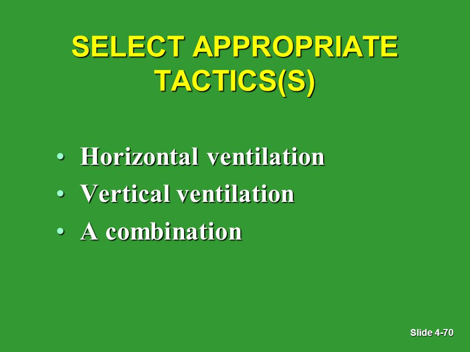 Slide 4-70 SELECT APPROPRIATE TACTICS(S) Horizontal ventilationHorizontal ventilation Vertical ventilationVertical ventilation A combinationA combination