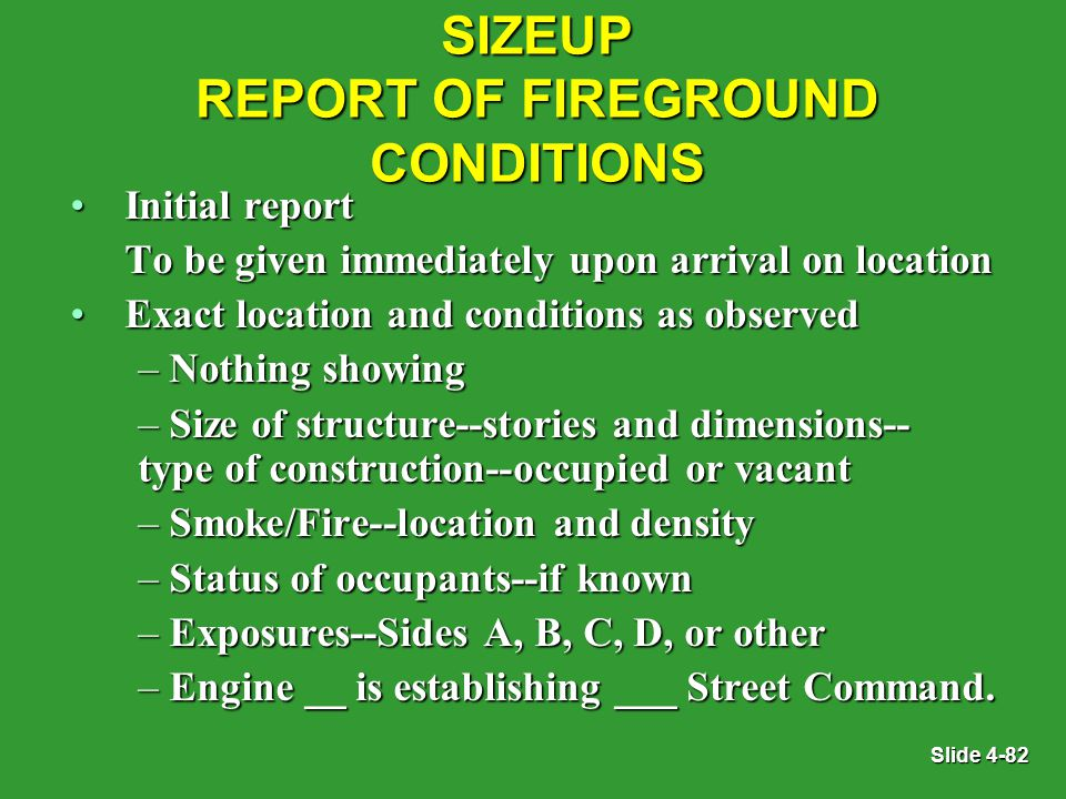 Slide 4-82 SIZEUP REPORT OF FIREGROUND CONDITIONS Initial reportInitial report To be given immediately upon arrival on location Exact location and conditions as observedExact location and conditions as observed – Nothing showing – Size of structure--stories and dimensions-- type of construction--occupied or vacant – Smoke/Fire--location and density – Status of occupants--if known – Exposures--Sides A, B, C, D, or other – Engine __ is establishing ___ Street Command.