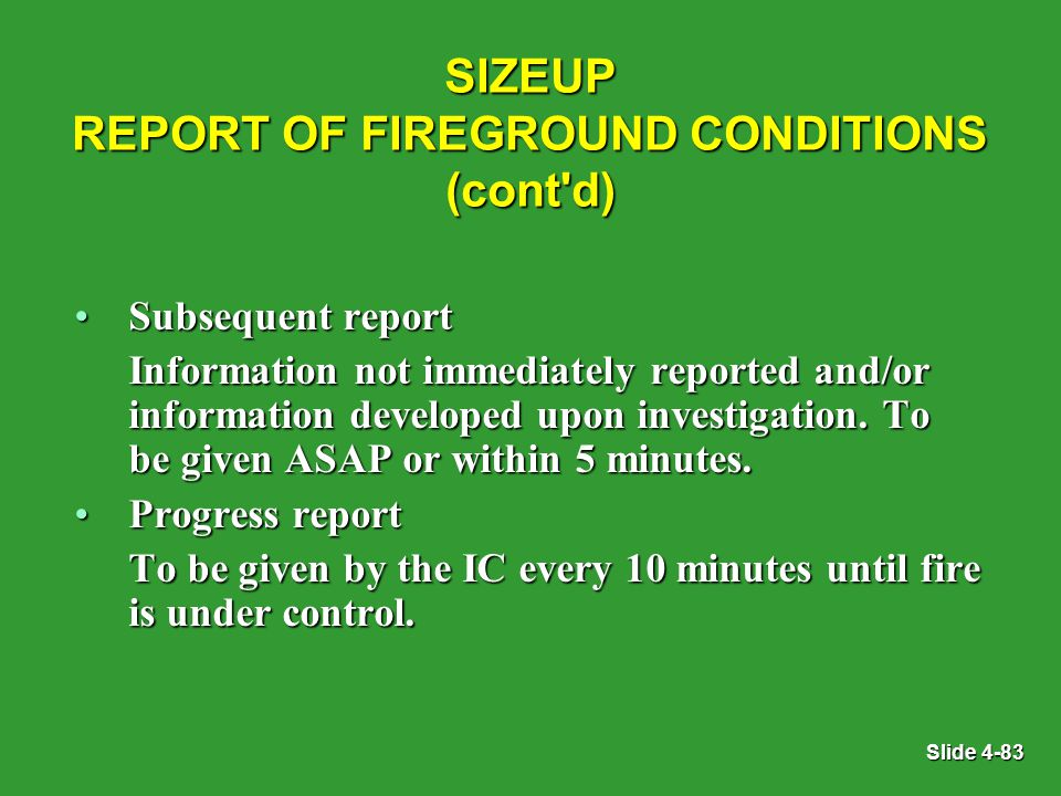 Slide 4-83 SIZEUP REPORT OF FIREGROUND CONDITIONS (cont d) Subsequent reportSubsequent report Information not immediately reported and/or information developed upon investigation.