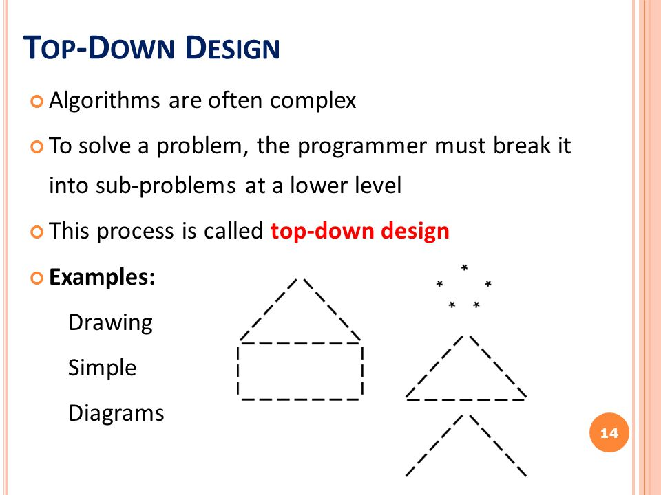 T OP -D OWN D ESIGN Algorithms are often complex To solve a problem, the programmer must break it into sub-problems at a lower level This process is c