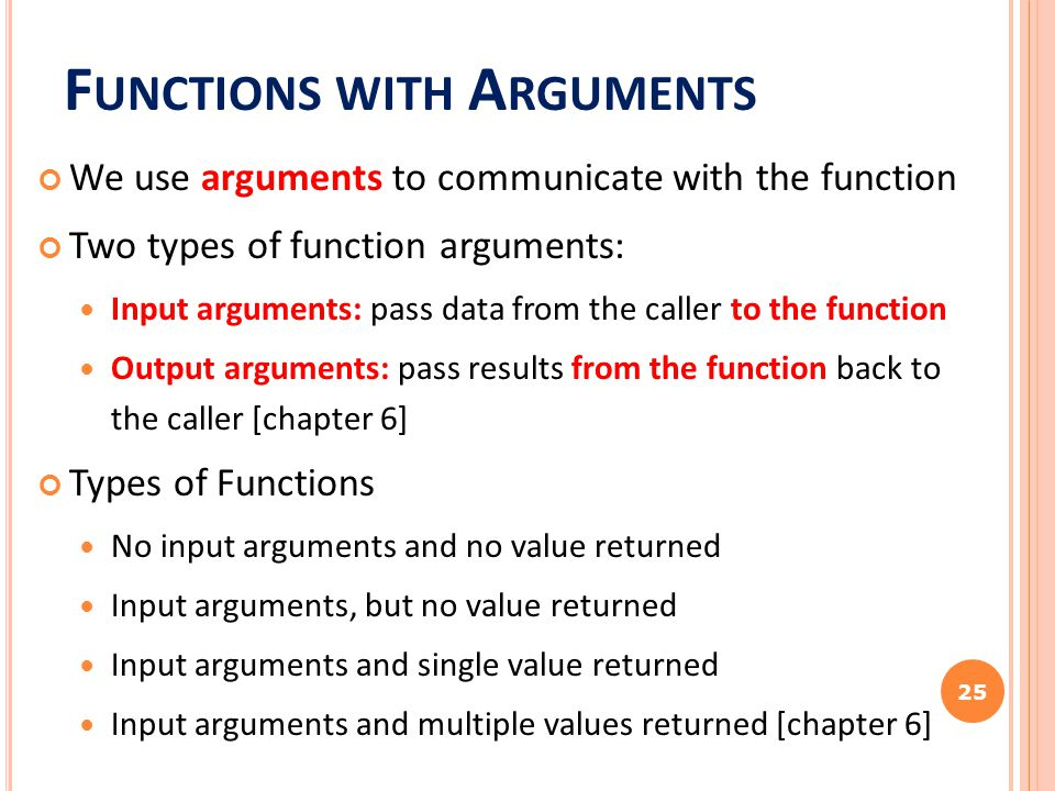 F UNCTIONS WITH A RGUMENTS We use arguments to communicate with the function Two types of function arguments: Input arguments: pass data from the call