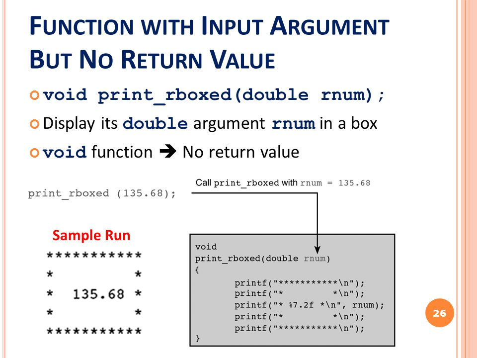 F UNCTION WITH I NPUT A RGUMENT B UT N O R ETURN V ALUE void print_rboxed(double rnum); Display its double argument rnum in a box void function  No r