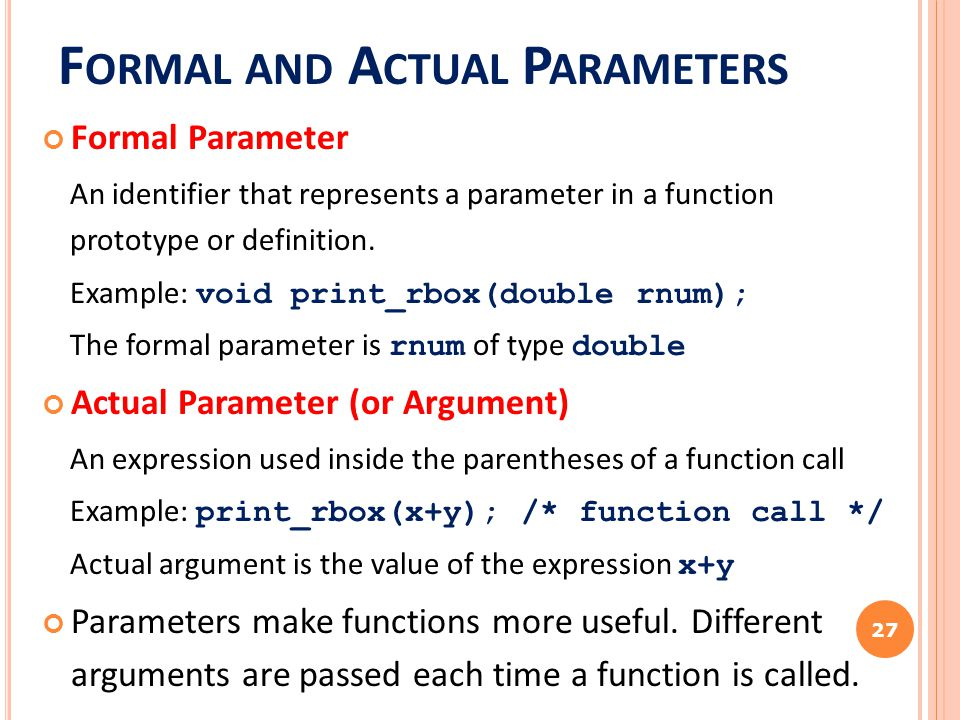 F ORMAL AND A CTUAL P ARAMETERS Formal Parameter An identifier that represents a parameter in a function prototype or definition. Example: void print_