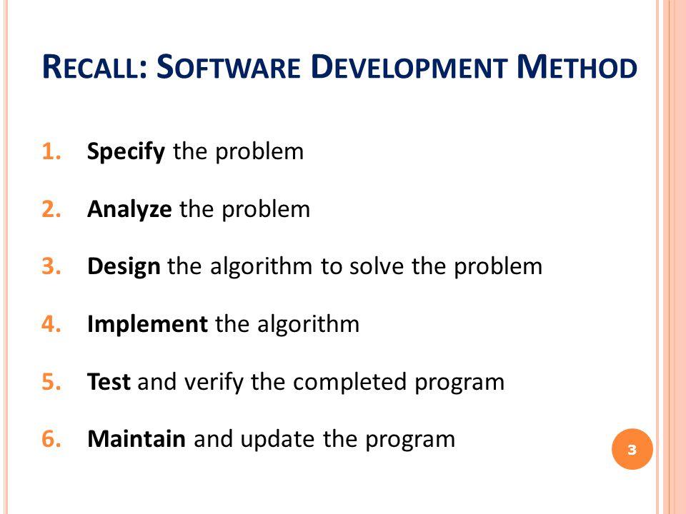 R ECALL : S OFTWARE D EVELOPMENT M ETHOD 1.Specify the problem 2.Analyze the problem 3.Design the algorithm to solve the problem 4.Implement the algor