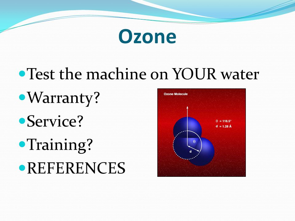 Ozone Test the machine on YOUR water Warranty Service Training REFERENCES