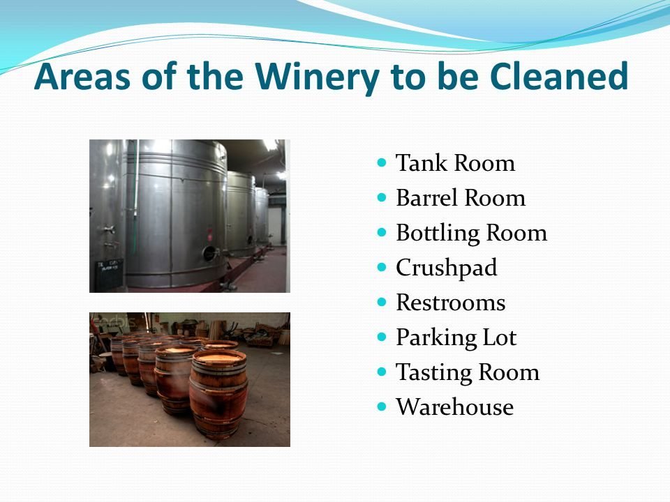 Areas of the Winery to be Cleaned Tank Room Barrel Room Bottling Room Crushpad Restrooms Parking Lot Tasting Room Warehouse