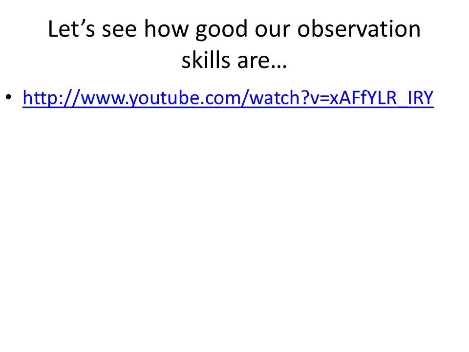 Let's see how good our observation skills are… http://www.youtube.com/watch v=xAFfYLR_IRY