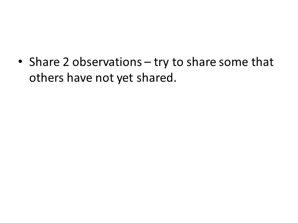 Share 2 observations – try to share some that others have not yet shared.