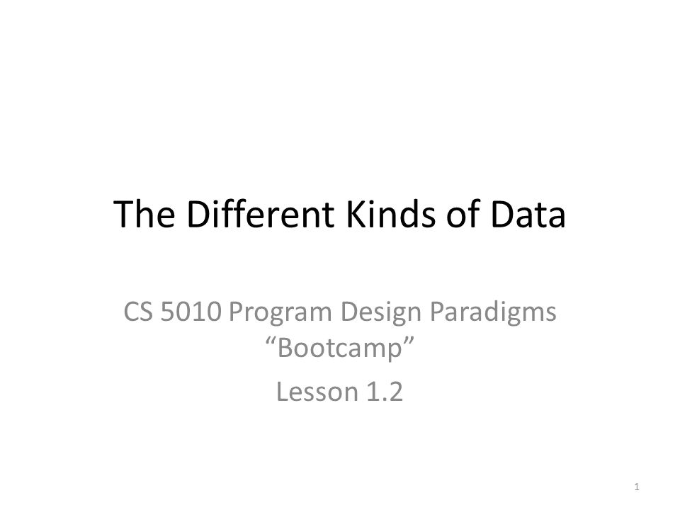 The Different Kinds of Data CS 5010 Program Design Paradigms Bootcamp Lesson 1.2 1