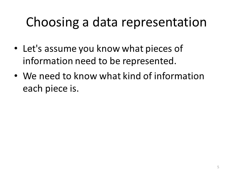 Choosing a data representation Let s assume you know what pieces of information need to be represented.
