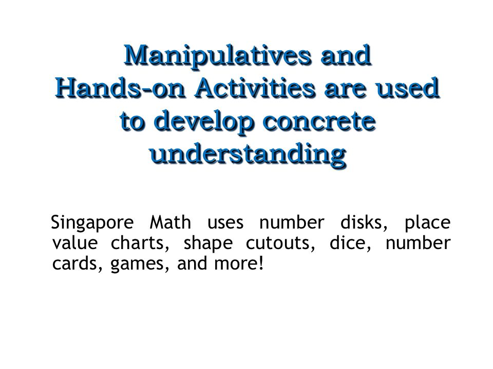 Manipulatives and Hands-on Activities are used to develop concrete understanding Singapore Math uses number disks, place value charts, shape cutouts, dice, number cards, games, and more!