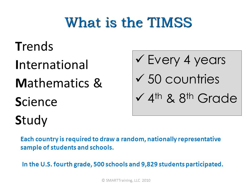 What is the TIMSS Trends International Mathematics & Science Study Every 4 years 50 countries 4 th & 8 th Grade Each country is required to draw a random, nationally representative sample of students and schools.