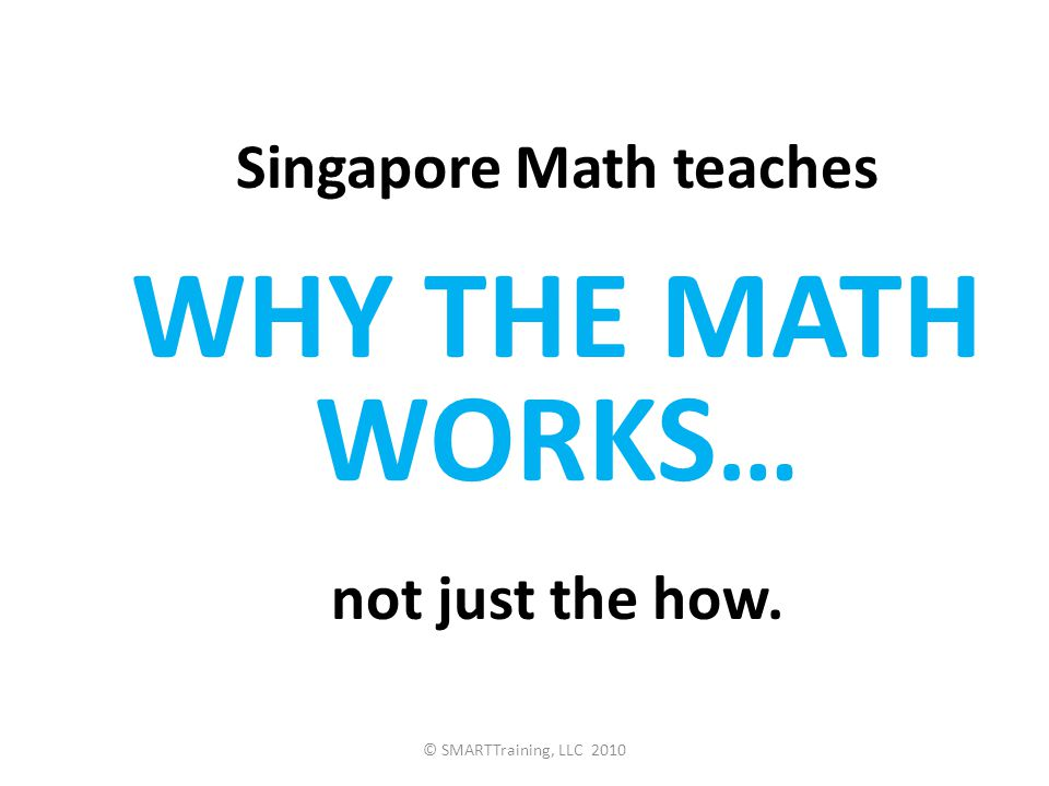 Singapore Math teaches WHY THE MATH WORKS … not just the how. © SMARTTraining, LLC 2010