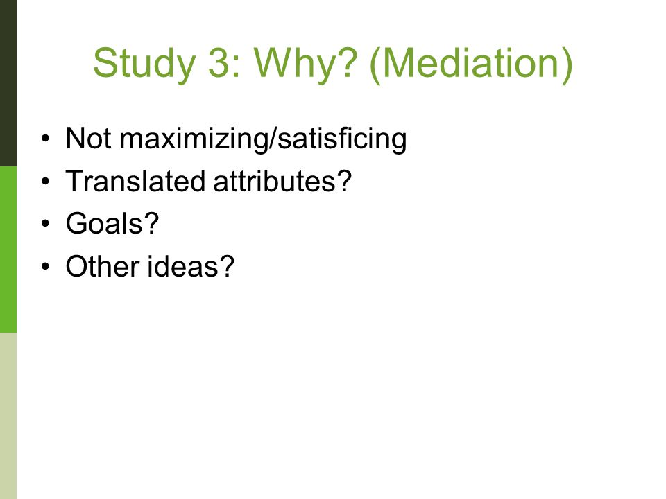 Study 3: Why (Mediation) Not maximizing/satisficing Translated attributes Goals Other ideas