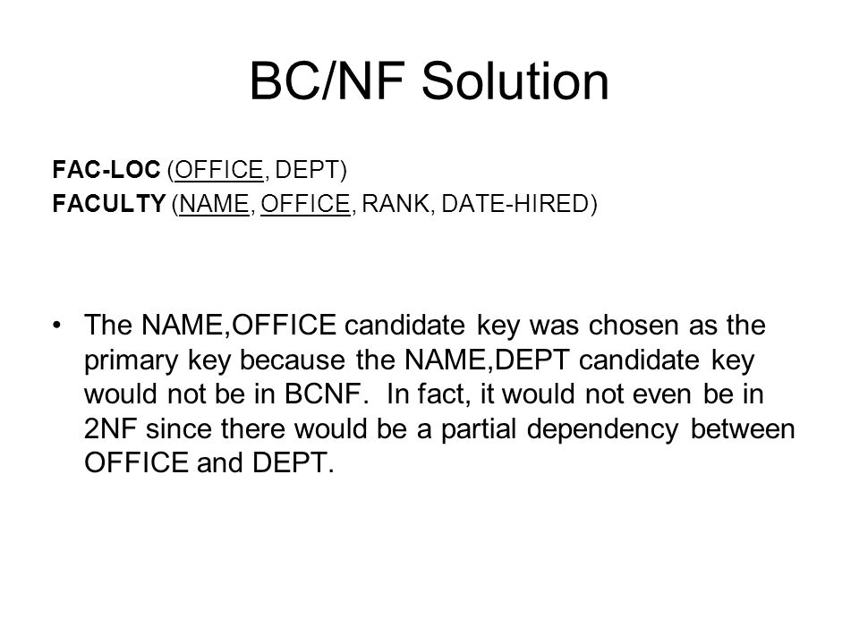 BC/NF Solution FAC-LOC (OFFICE, DEPT) FACULTY (NAME, OFFICE, RANK, DATE-HIRED) The NAME,OFFICE candidate key was chosen as the primary key because the