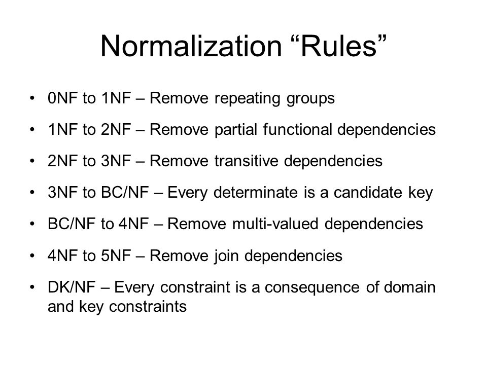 Normalization Rules 0NF to 1NF – Remove repeating groups 1NF to 2NF – Remove partial functional dependencies 2NF to 3NF – Remove transitive dependencies 3NF to BC/NF – Every determinate is a candidate key BC/NF to 4NF – Remove multi-valued dependencies 4NF to 5NF – Remove join dependencies DK/NF – Every constraint is a consequence of domain and key constraints