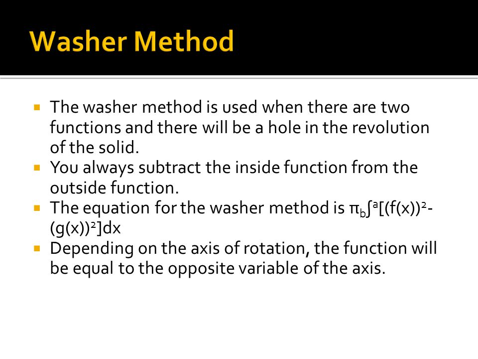  The washer method is used when there are two functions and there will be a hole in the revolution of the solid.