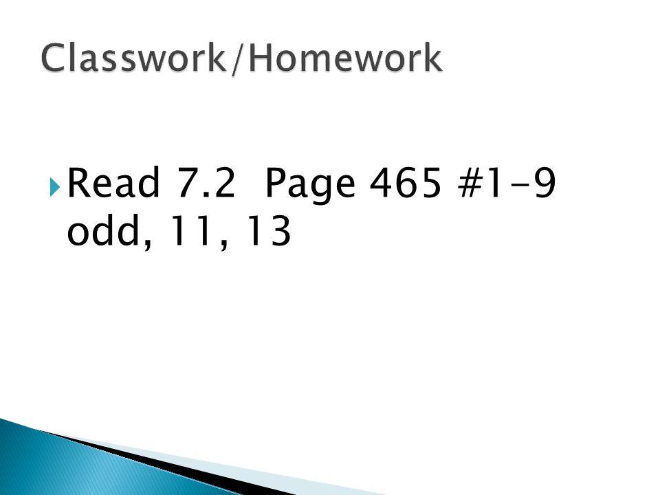  Read 7.2 Page 465 #1-9 odd, 11, 13
